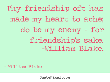 William Blake picture quotes - Thy friendship oft has made my heart to ache; do be my enemy - for.. - Friendship quotes