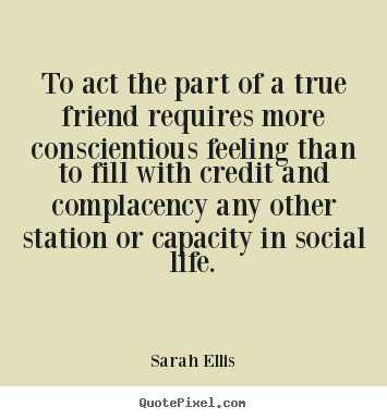 Sarah Ellis picture quote - To act the part of a true friend requires more conscientious feeling.. - Friendship quotes