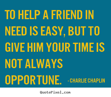 Charlie Chaplin picture quotes - To help a friend in need is easy, but to give him your time is not.. - Friendship quote