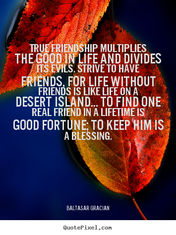 True friendship multiplies the good in life and divides.. Baltasar Gracian popular friendship quotes