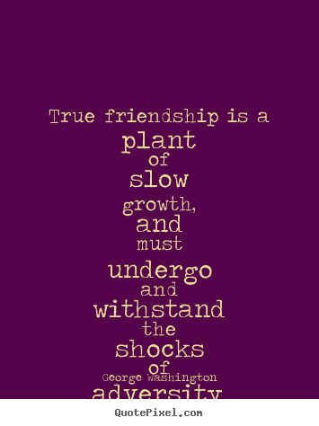 Quote about friendship - True friendship is a plant of slow growth, and..
