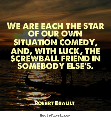 Make personalized picture quotes about friendship - We are each the star of our own situation comedy, and, with luck,..