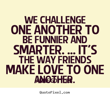 Annie Gottlieb picture quotes - We challenge one another to be funnier and smarter. ... it's the way.. - Friendship quote