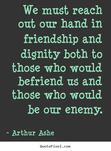 Create your own picture sayings about friendship - We must reach out our hand in friendship and dignity both to those..