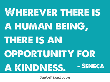 Make picture quotes about friendship - Wherever there is a human being, there is an opportunity for a kindness.