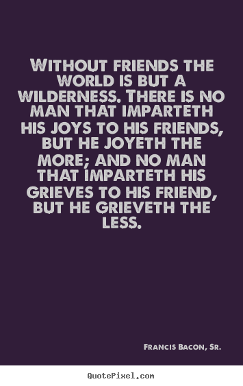 Without friends the world is but a wilderness. there is no man that.. Francis Bacon, Sr. good friendship quotes