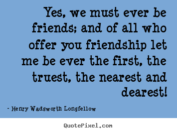 Henry Wadsworth Longfellow poster quotes - Yes, we must ever be friends; and of all who offer.. - Friendship quote