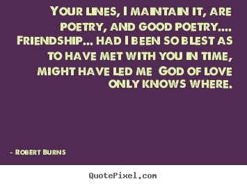 Robert Burns poster quote - Your lines, i maintain it, are poetry, and.. - Friendship quotes
