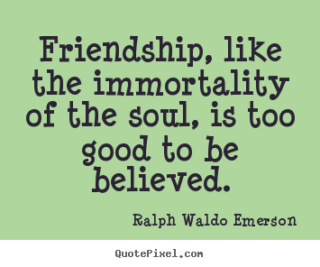 Friendship, like the immortality of the soul, is too good to be.. Ralph Waldo Emerson good friendship quotes