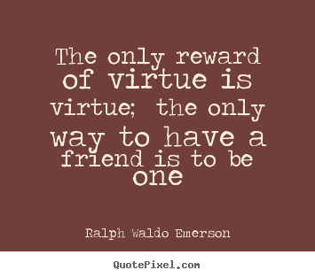 The only reward of virtue is virtue; the only way to have a friend.. Ralph Waldo Emerson top friendship quotes