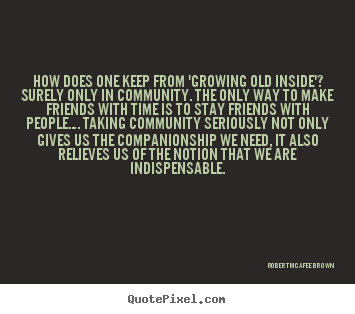 Quotes about friendship - How does one keep from 'growing old inside'? surely..