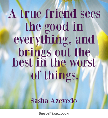 Sasha Azevedo picture quotes - A true friend sees the good in everything, and brings.. - Friendship quote