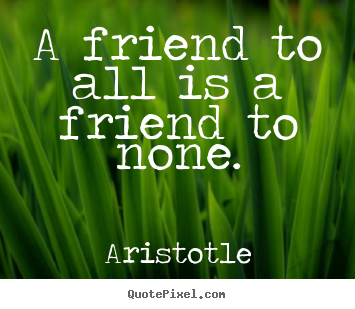 Aristotle pictures sayings - A friend to all is a friend to none. - Friendship quotes