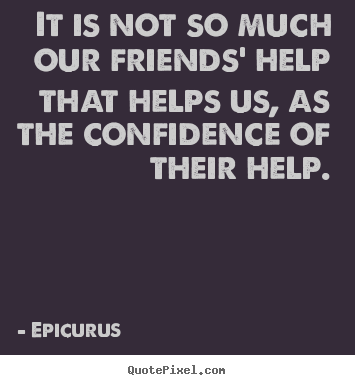 It is not so much our friends' help that helps us,.. Epicurus great friendship quote