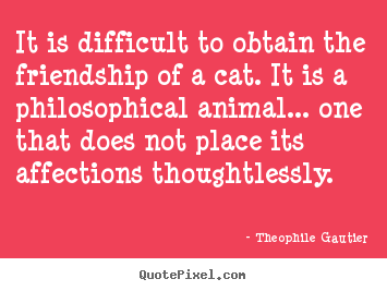 It is difficult to obtain the friendship of a cat... Theophile Gautier good friendship sayings