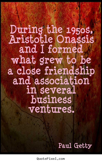 During the 1950s, aristotle onassis and i formed what.. Paul Getty  friendship quote