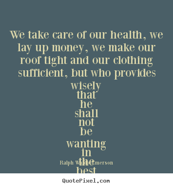 Quotes about friendship - We take care of our health, we lay up money,..