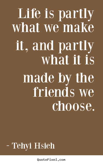 Create custom picture quotes about friendship - Life is partly what we make it, and partly what..