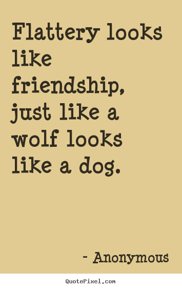 Friendship quotes - Flattery looks like friendship, just like..