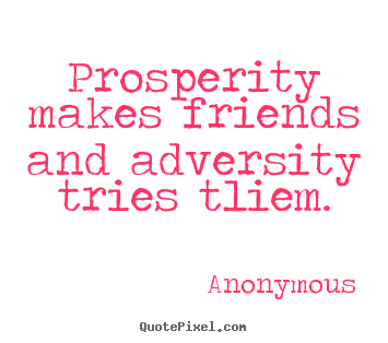 Quotes about friendship - Prosperity makes friends and adversity tries..