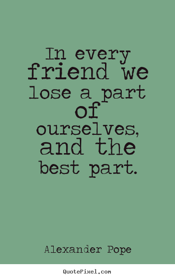 Quote about friendship - In every friend we lose a part of ourselves,..