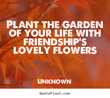Unknown picture quotes - Plant the garden of your life with friendship's lovely flowers - Friendship quote