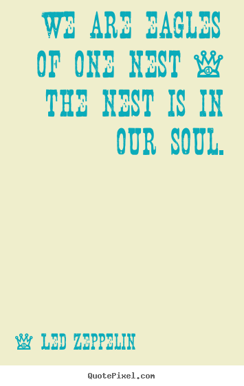 Quotes about friendship - We are eagles of one nest - the nest is in our soul.
