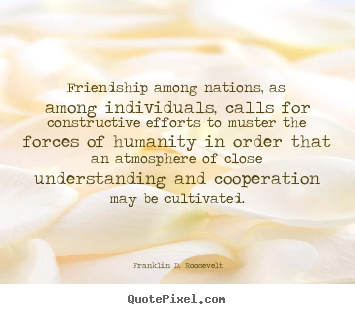 Quote about friendship - Friendship among nations, as among individuals, calls for constructive..