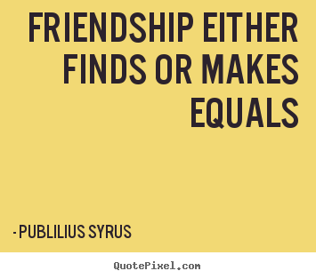 Publilius Syrus picture quote - Friendship either finds or makes equals - Friendship quote