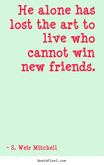 Friendship quote - He alone has lost the art to live who cannot win new friends.