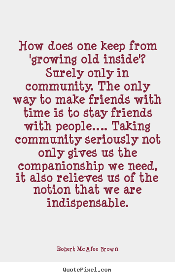 Robert McAfee Brown photo sayings - How does one keep from 'growing old inside'? surely only in community... - Friendship quote