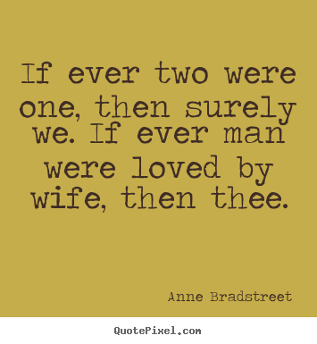 Anne Bradstreet picture quotes - If ever two were one, then surely we. if ever man were loved.. - Friendship quotes