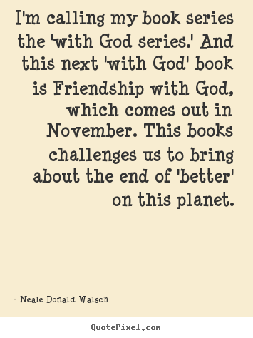I'm calling my book series the 'with god series.' and.. Neale Donald Walsch best friendship quotes