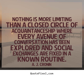 Quotes about friendship - Nothing is more limiting than a closed circle of acquaintanceship..