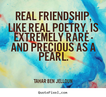 Friendship quotes - Real friendship, like real poetry, is extremely rare - and precious..