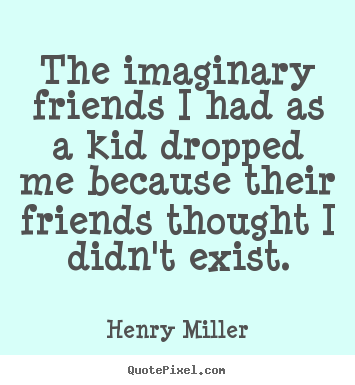 Quotes about friendship - The imaginary friends i had as a kid dropped me because their friends..
