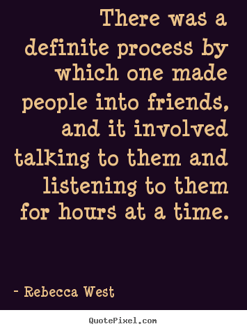There was a definite process by which one made people into friends,.. Rebecca West famous friendship quotes