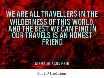 We are all travellers in the wilderness of this.. Robert Louis Stevenson  friendship quotes