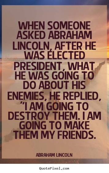 Friendship quotes - When someone asked abraham lincoln, after he was..