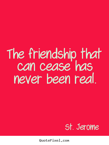 St. Jerome picture quote - The friendship that can cease has never been real. - Friendship quotes