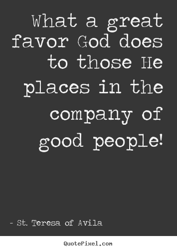 What a great favor god does to those he places in.. St. Teresa Of Avila  friendship quote