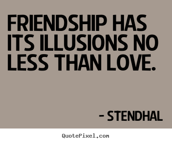 Quotes about friendship - Friendship has its illusions no less than love.