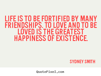 Sydney Smith picture quotes - Life is to be fortified by many friendships. to.. - Friendship quotes