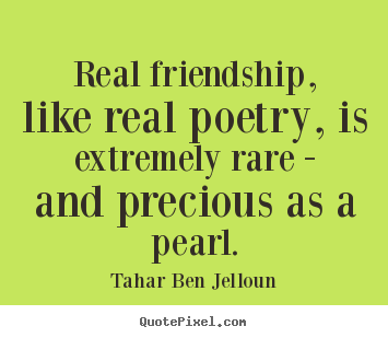 Tahar Ben Jelloun picture quote - Real friendship, like real poetry, is extremely rare.. - Friendship quote