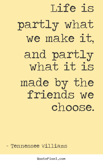 Customize picture quotes about friendship - Life is partly what we make it, and partly what..