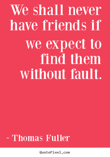 Friendship quotes - We shall never have friends if we expect to..