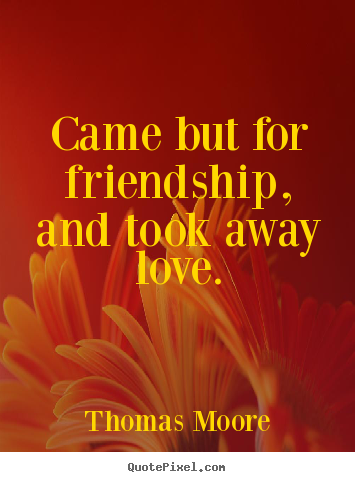 Sayings about friendship - Came but for friendship, and took away love.
