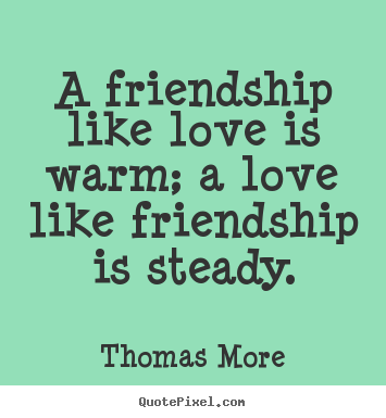 Friendship quotes - A friendship like love is warm; a love like..