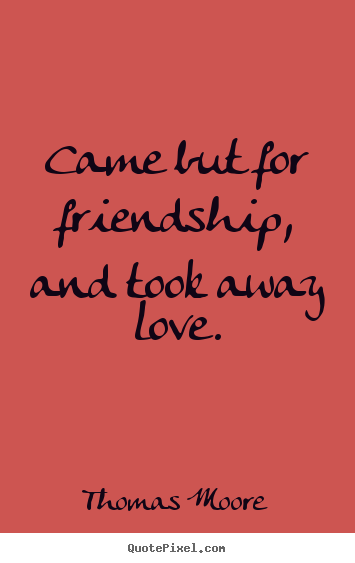 Thomas Moore picture quotes - Came but for friendship, and took away love. - Friendship quote