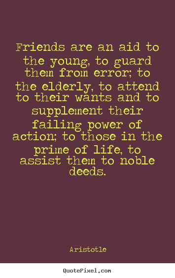 Aristotle picture quotes - Friends are an aid to the young, to guard them from error; to the elderly,.. - Friendship quotes
